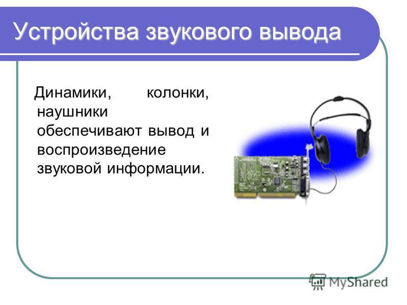 Устройства звукового вывода Динамики, колонки, наушники обеспечивают вывод и воспроизведение звуковой информации.
