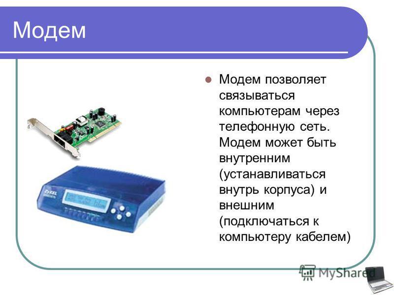 Модем Модем позволяет связываться компьютерам через телефонную сеть. Модем может быть внутренним (устанавливаться внутрь корпуса) и внешним (подключаться к компьютеру кабелем)