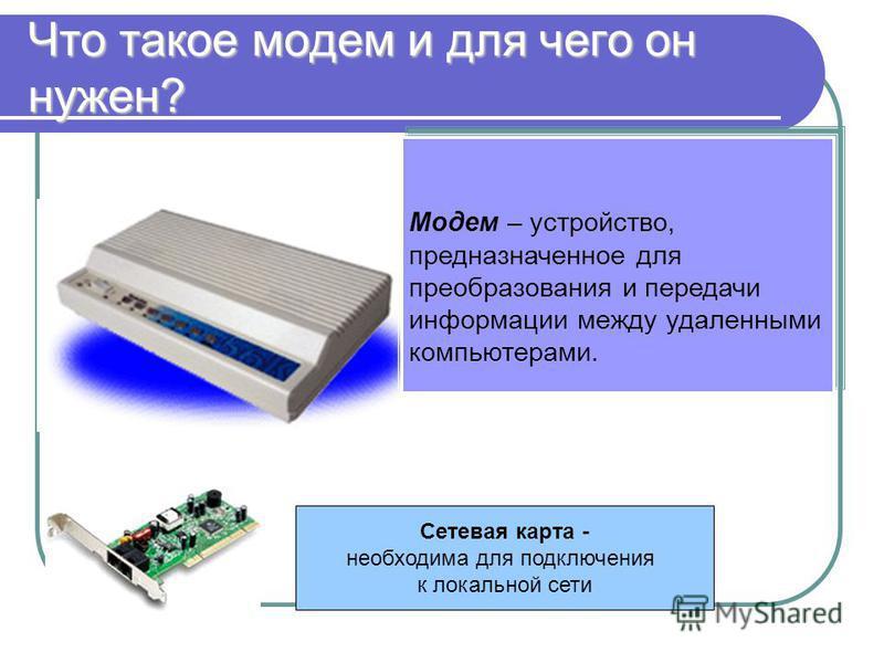 Что такое модем и для чего он нужен? Модем – устройство, предназначенное для преобразования и передачи информации между удаленными компьютерами. Модем – устройство, предназначенное для преобразования и передачи информации между удаленными компьютерам