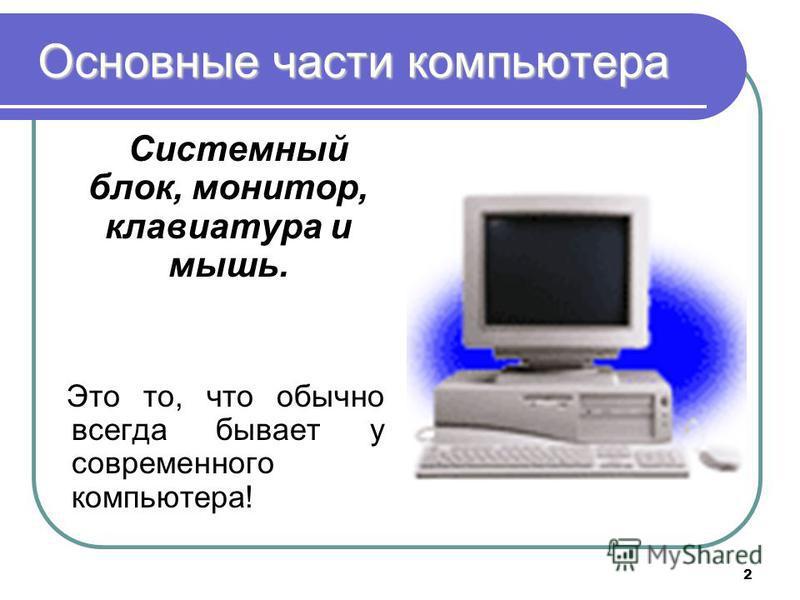 2 Основные части компьютера Системный блок, монитор, клавиатура и мышь. Это то, что обычно всегда бывает у современного компьютера!