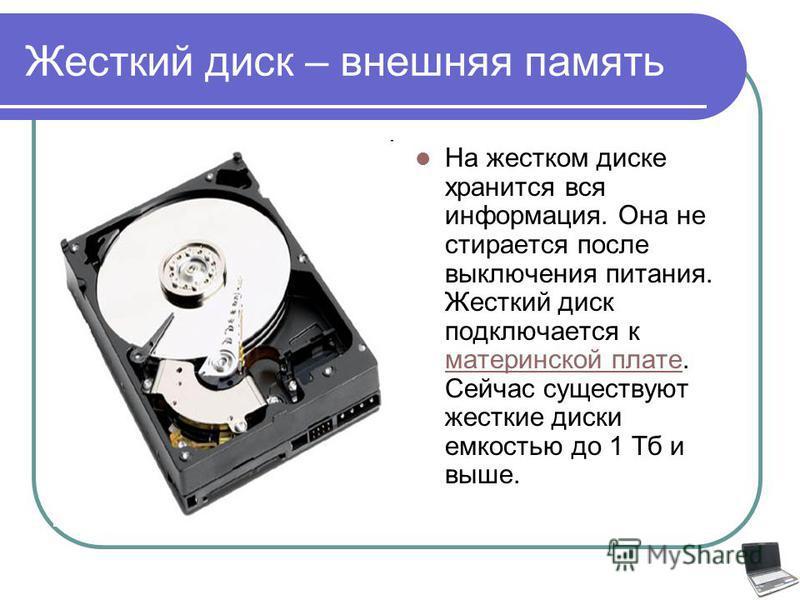 Жесткий диск – внешняя память На жестком диске хранится вся информация. Она не стирается после выключения питания. Жесткий диск подключается к материнской плате. Сейчас существуют жесткие диски емкостью до 1 Тб и выше. материнской плате
