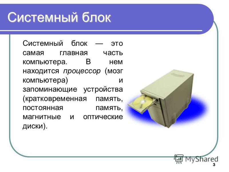 3 Системный блок Системный блок это самая главная часть компьютера. В нем находится процессор (мозг компьютера) и запоминающие устройства (кратковременная память, постоянная память, магнитные и оптические диски).