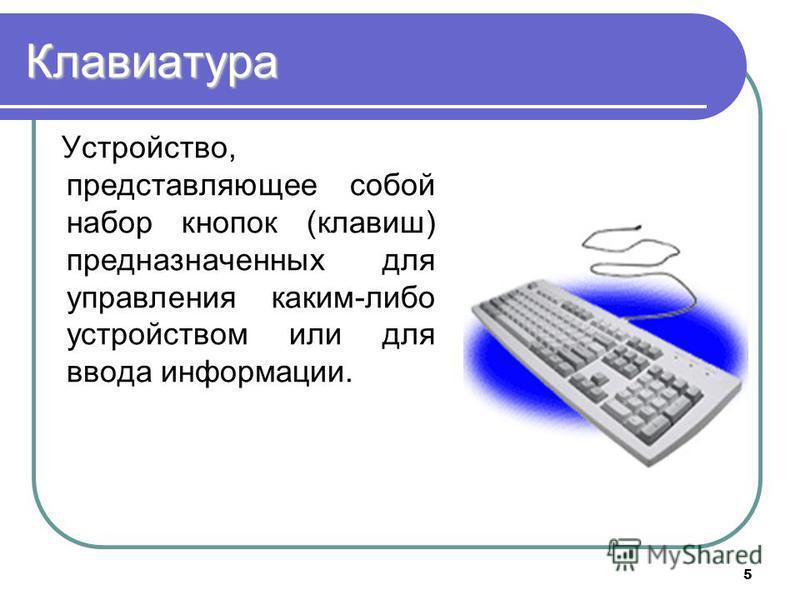 5 Клавиатура Устройство, представляющее собой набор кнопок (клавиш) предназначенных для управления каким-либо устройством или для ввода информации.
