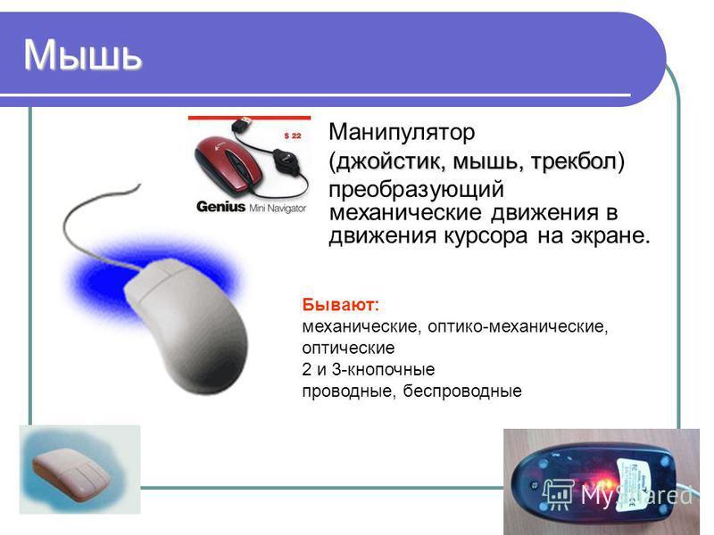 6 Мышь Манипулятор джойстик, мышь, трекбол (джойстик, мышь, трекбол) преобразующий механические движения в движения курсора на экране. Бывают: механические, оптико-механические, оптические 2 и 3-кнопочные проводные, беспроводные