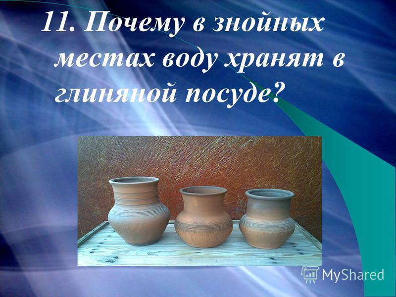 11. Почему в знойных местах воду хранят в глиняной посуде?