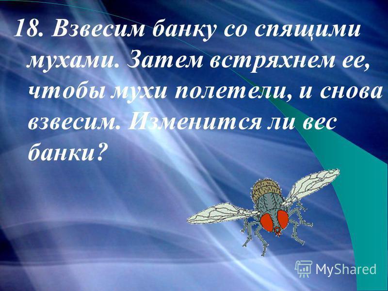 18. Взвесим банку со спящими мухами. Затем встряхнем ее, чтобы мухи полетели, и снова взвесим. Изменится ли вес банки?