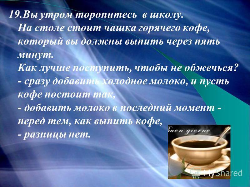 19. Вы утром торопитесь в школу. На столе стоит чашка горячего кофе, который вы должны выпить через пять минут. Как лучше поступить, чтобы не обжечься? - сразу добавить холодное молоко, и пусть кофе постоит так, - добавить молоко в последний момент -