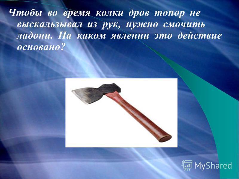 Чтобы во время колки дров топор не выскальзывал из рук, нужно смочить ладони. На каком явлении это действие основано?