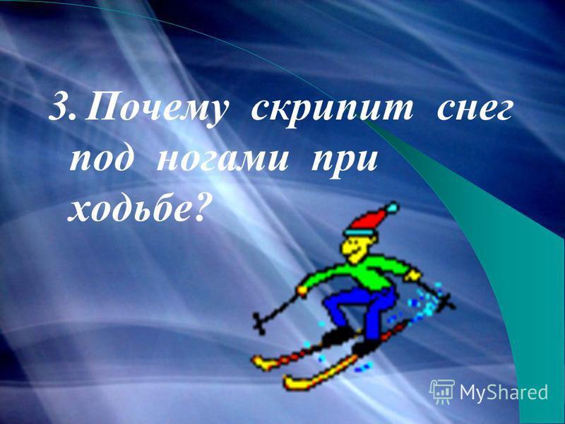 3. Почему скрипит снег под ногами при ходьбе?
