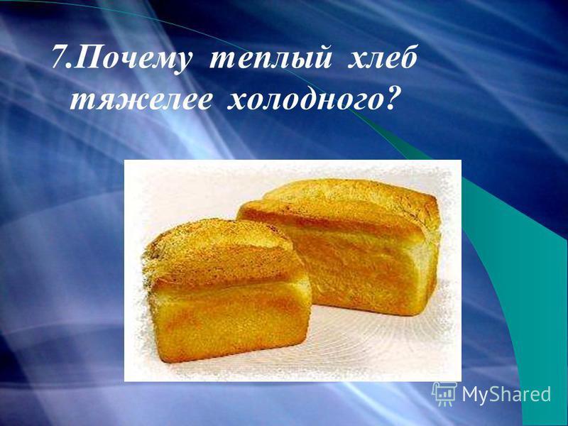 7. Почему теплый хлеб тяжелее холодного?