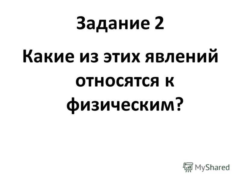 Задание 2 Какие из этих явлений относятся к физическим?