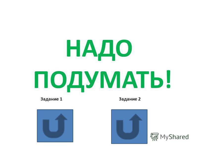 НАДО ПОДУМАТЬ! Задание 1 Задание 2