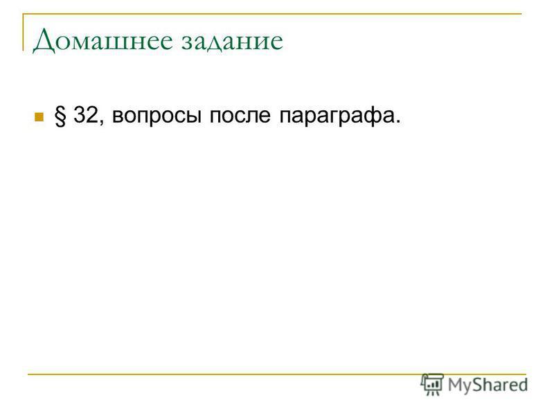 Домашнее задание § 32, вопросы после параграфа.