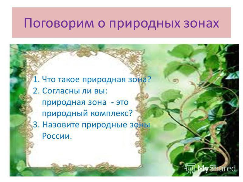 Поговорим о природных зонах 1. Что такое природная зона? 2. Согласны ли вы: природная зона - это природный комплекс? 3. Назовите природные зоны России.