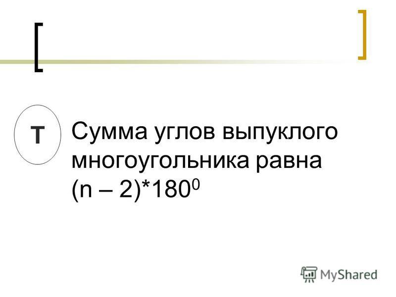 Сумма углов выпуклого многоугольника равна (n – 2)*180 0 Т
