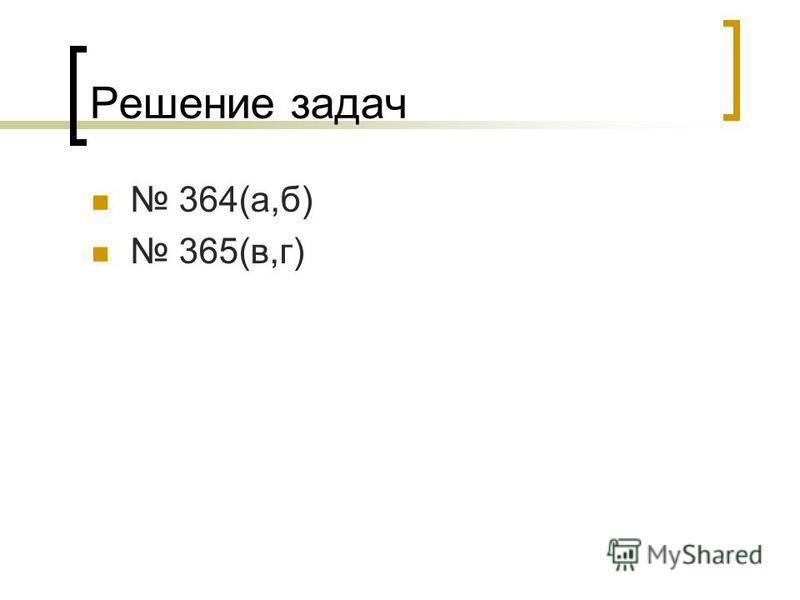 Решение задач 364(а,б) 365(в,г)