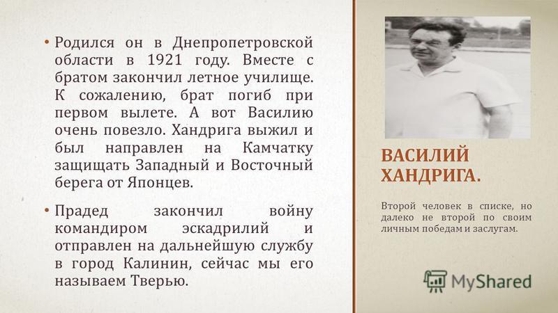 ВАСИЛИЙ ХАНДРИГА. Родился он в Днепропетровской области в 1921 году. Вместе с братом закончил летное училище. К сожалению, брат погиб при первом вылете. А вот Василию очень повезло. Хандрига выжил и был направлен на Камчатку защищать Западный и Восто