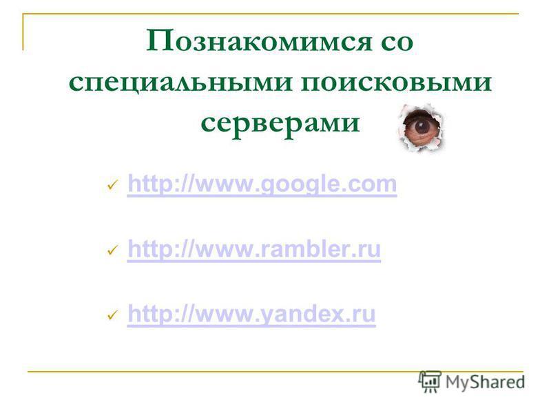 Познакомимся со специальными поисковыми серверами http://www.google.com http://www.rambler.ru http://www.yandex.ru