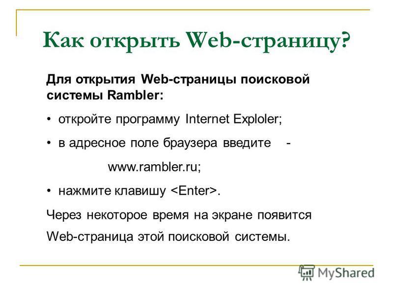 Как открыть Web-страницу? Для открытия Web-страницы поисковой системы Rambler: откройте программу Internet Еxploler; в адресное поле браузера введите - www.rambler.ru; нажмите клавишу. Через некоторое время на экране появится Web-страница этой поиско