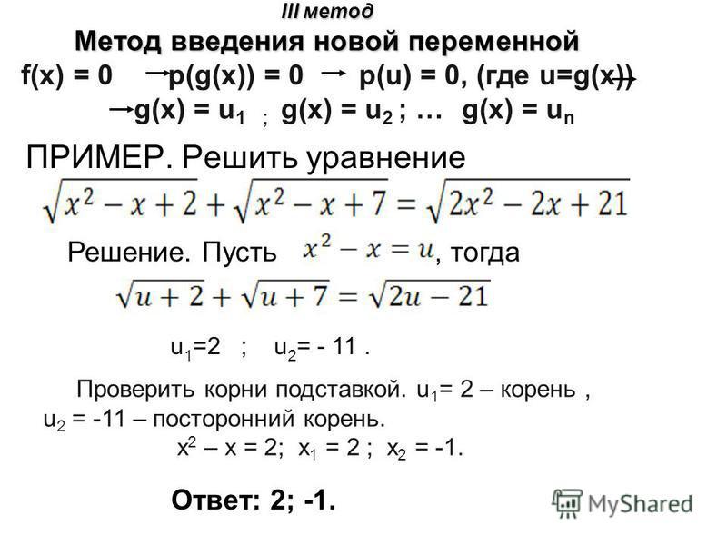 III метод Метод введения новой переменной III метод Метод введения новой переменной f(x) = 0 p(g(x)) = 0 p(u) = 0, (где u=g(x)) g(x) = u 1 ; g(x) = u 2 ; … g(x) = u n ПРИМЕР. Решить уравнение Решение. Пусть, тогда u 1 =2 ; u 2 = - 11. Проверить корни
