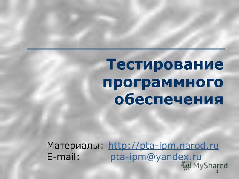 1 Тестирование программного обеспечения Материалы: http://pta-ipm.narod.ruhttp://pta-ipm.narod.ru E-mail: pta-ipm@yandex.rupta-ipm@yandex.ru