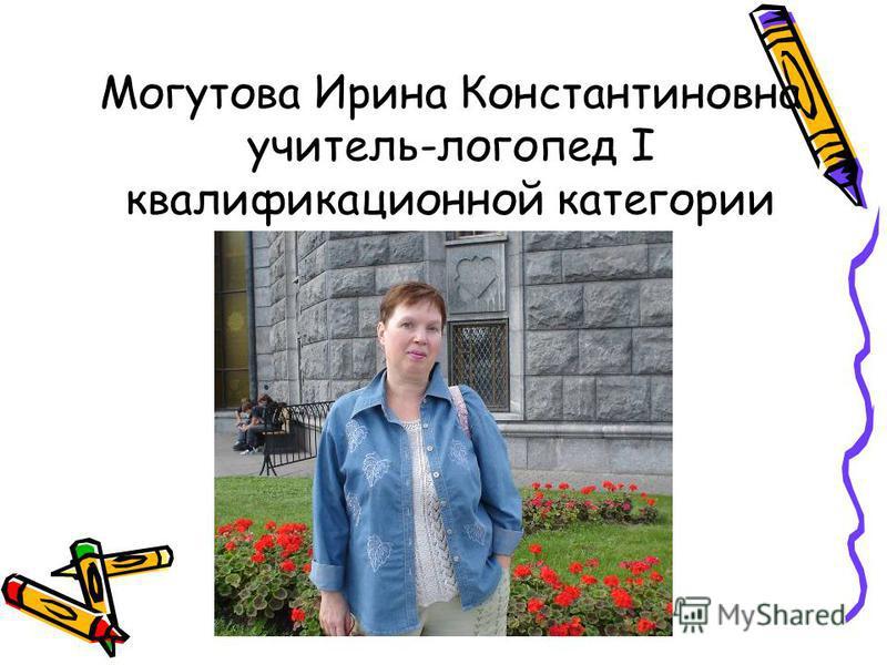 Могутова Ирина Константиновна учитель-логопед I квалификационной категории