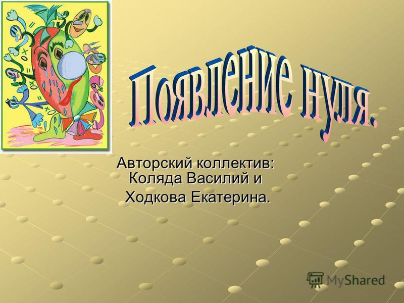 Авторский коллектив: Коляда Василий и Ходкова Екатерина. Ходкова Екатерина.