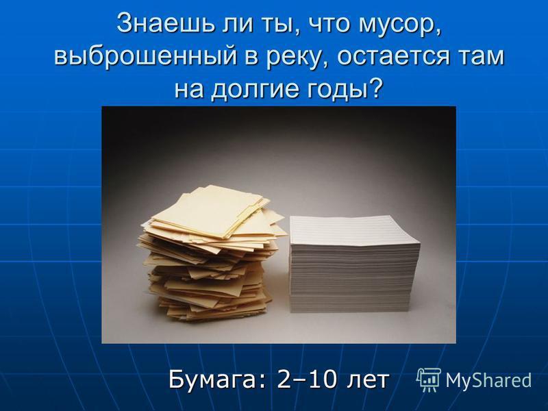 Знаешь ли ты, что мусор, выброшенный в реку, остается там на долгие годы? Бумага: 2–10 лет Бумага: 2–10 лет