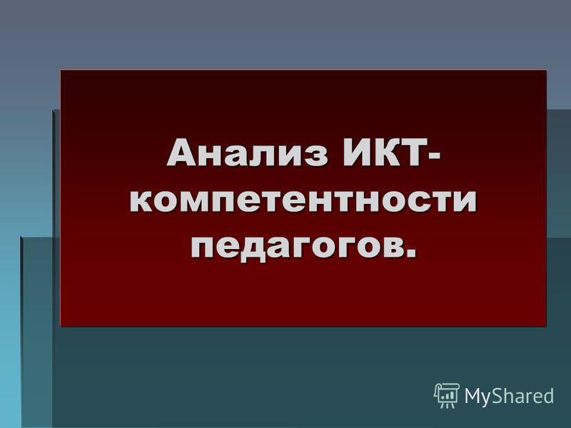 Анализ ИКТ- компетентности педагогов.