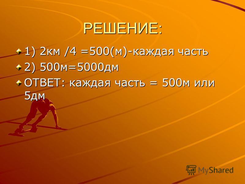РЕШЕНИЕ: 1) 2 км /4 =500(м)-каждая часть 2) 500 м=5000 дм ОТВЕТ: каждая часть = 500 м или 5 дм