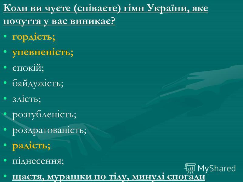 Коли ви чуєте (співаєте) гімн України, яке почуття у вас виникає? гордість; упевненість; спокій; байдужість; злість; розгубленість; роздратованість; радість; піднесення; щастя, мурашки по тілу, минулі спогади