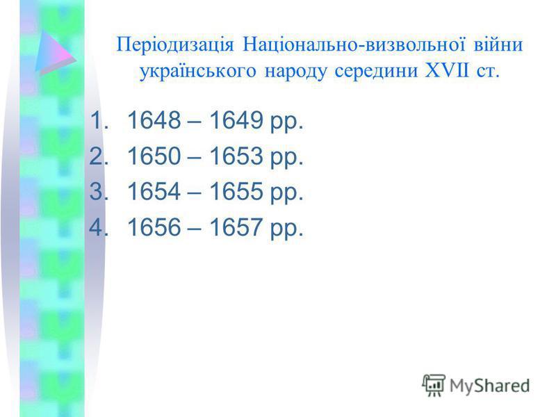Періодизація Національно-визвольної війни українського народу середини XVII ст. 1.1648 – 1649 рр. 2.1650 – 1653 рр. 3.1654 – 1655 рр. 4.1656 – 1657 рр.