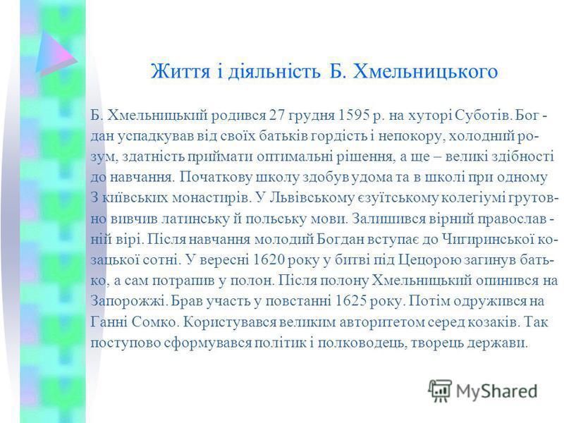 Життя і діяльність Б. Хмельницького Б. Хмельницький родився 27 грудня 1595 р. на хуторі Суботів. Бог - дан успадкував від своїх батьків гордість і непокору, холодний ро- зум, здатність приймати оптимальні рішення, а ще – великі здібності до навчання.