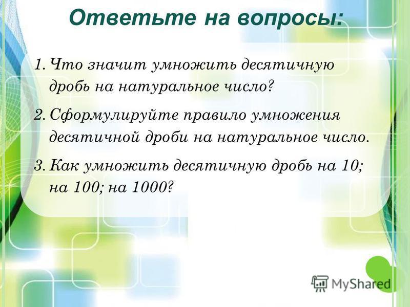 1. Что значит умножить десятичную дробь на натуральное число? 2. Сформулируйте правило умножения десятичной дроби на натуральное число. 3. Как умножить десятичную дробь на 10; на 100; на 1000? Ответьте на вопросы: