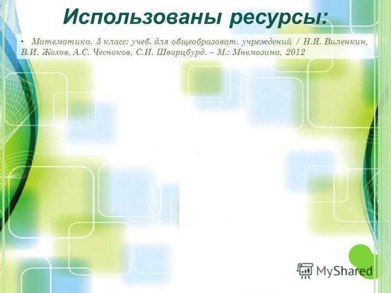 Математика. 5 класс: учеб. для общеобразоват. учреждений / Н.Я. Виленкин, В.И. Жохов, А.С. Чесноков, С.И. Шварцбурд. – М.: Мнемозина, 2012 Использованы ресурсы: