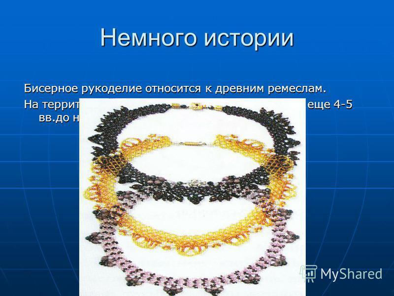 Немного истории Бисерное рукоделие относится к древним ремеслам. На территории нашей страны оно было известно еще 4-5 вв.до н.э.