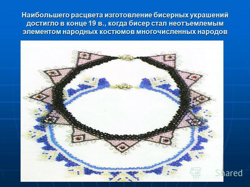 Наибольшего расцвета изготовление бисерных украшений достигло в конце 19 в., когда бисер стал неотъемлемым элементом народных костюмов многочисленных народов