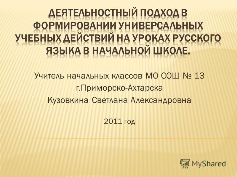 Учитель начальных классов МО СОШ 13 г.Приморско-Ахтарска Кузовкина Светлана Александровна 2011 год