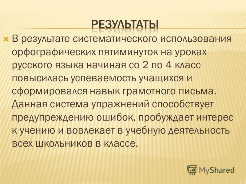 В результате систематического использования орфографических пятиминуток на уроках русского языка начиная со 2 по 4 класс повысилась успеваемость учащихся и сформировался навык грамотного письма. Данная система упражнений способствует предупреждению о
