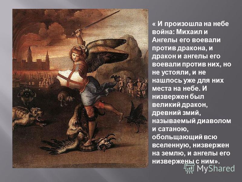 « И произошла на небе война: Михаил и Аангелы его воевали против дракона, и дракон и аангелы его воевали против них, но не устояли, и не нашлось уже для них места на небе. И низвержен был великий дракон, древний змий, называемый диаволом и сатаною, о