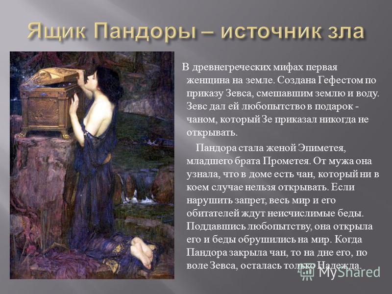 В древнегреческих мифах первая женщина на земле. Создана Гефестом по приказу Зевса, смешавшим землю и воду. Зевс дал ей любопытство в подарок - чаном, который Зе приказал никогда не открывать. Пандора стала женой Эпиметея, младшего брата Прометея. От
