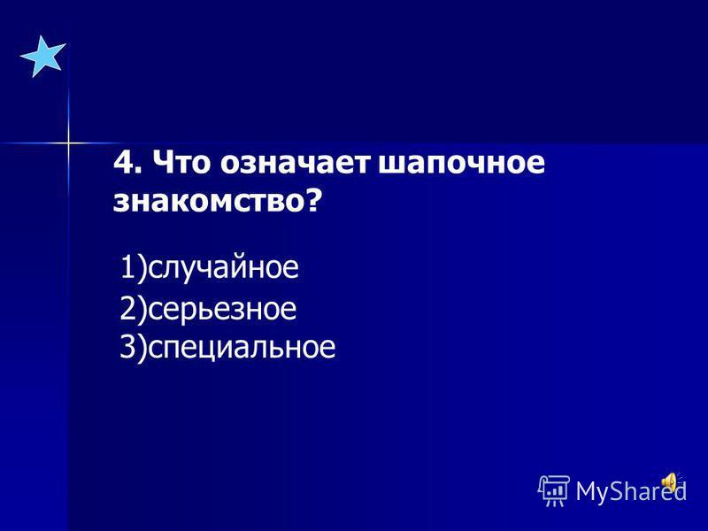 4. Что означает шапочное знакомство? 1)случайное 2)серьезное 3)специальное
