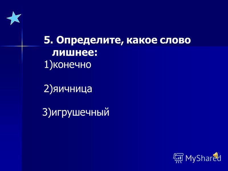 5. Определите, какое слово лишнее: 1)конечно 2)яичница 3)игрушечный