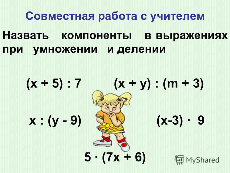 Совместная работа с учителем Назвать компоненты в выражениях при умножении и делении (х + 5) : 7 (х + у) : (m + 3) х : (у - 9) (х-3) 9 5 (7 х + 6)