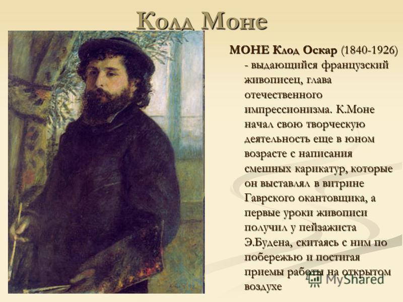 Колд Моне МОНЕ Клод Оскар (1840-1926) - выдающийся французский живописец, глава отечественного импрессионизма. К.Моне начал свою творческую деятельность еще в юном возрасте с написания смешных карикатур, которые он выставлял в витрине Гаврского канто