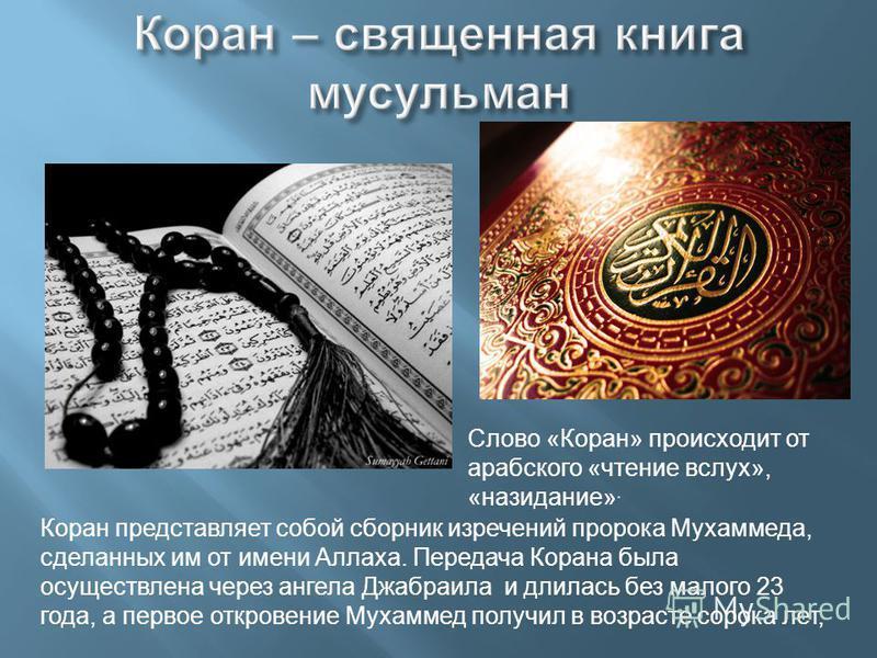 Слово «Коран» происходит от арабского «чтение вслух», «назидание». Коран представляет собой сборник изречений пророка Мухаммеда, сделанных им от имени Аллаха. Передача Корана была осуществлена через ангела Джабраила и длилась без малого 23 года, а пе