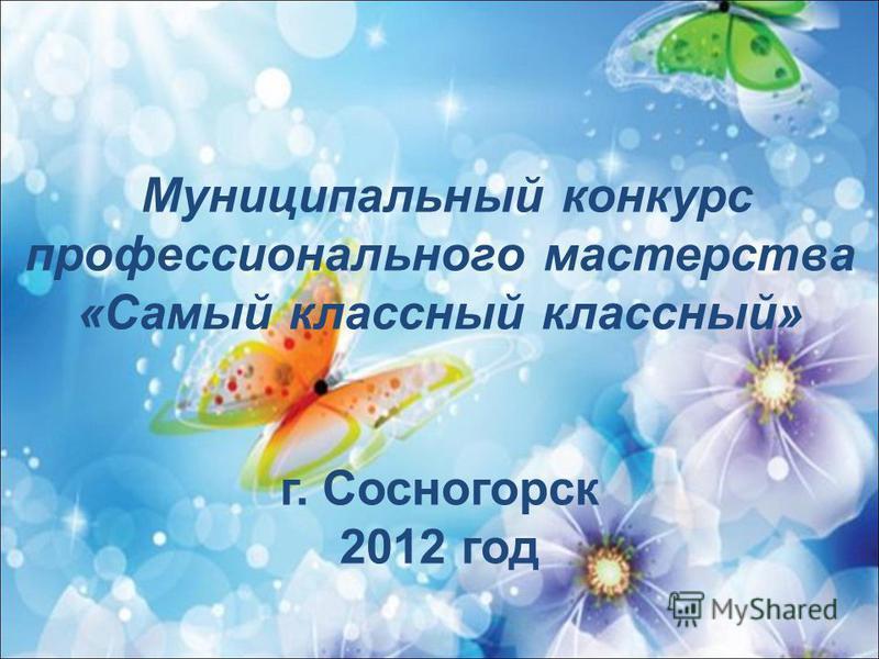 Муниципальный конкурс профессионального мастерства «Самый классный классный» г. Сосногорск 2012 год