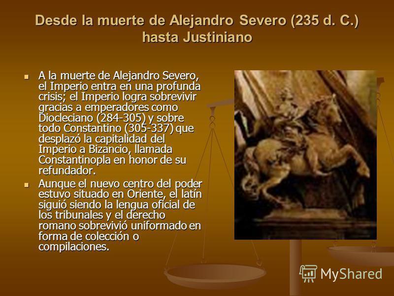 Desde la muerte de Alejandro Severo (235 d. C.) hasta Justiniano A la muerte de Alejandro Severo, el Imperio entra en una profunda crisis; el Imperio logra sobrevivir gracias a emperadores como Diocleciano (284-305) y sobre todo Constantino (305-337)