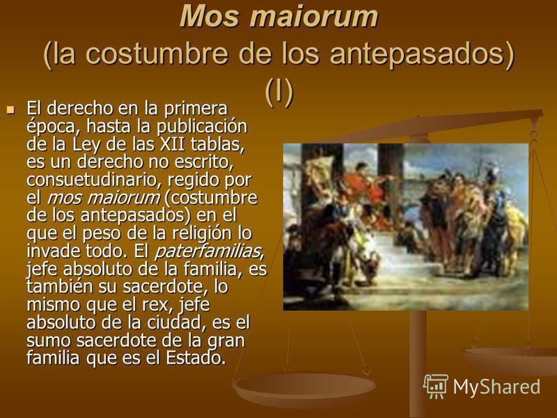Mos maiorum (la costumbre de los antepasados) (I) El derecho en la primera época, hasta la publicación de la Ley de las XII tablas, es un derecho no escrito, consuetudinario, regido por el mos maiorum (costumbre de los antepasados) en el que el peso