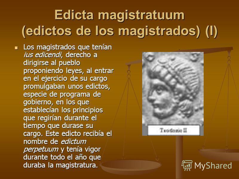 Edicta magistratuum (edictos de los magistrados) (I) Los magistrados que tenían ius edicendi, derecho a dirigirse al pueblo proponiendo leyes, al entrar en el ejercicio de su cargo promulgaban unos edictos, especie de programa de gobierno, en los que